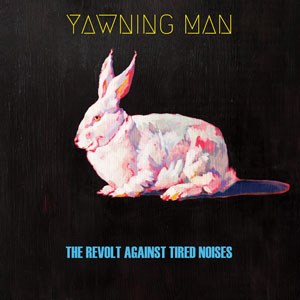 Yawning Man - The Revolt Against Tired Noises (HPS081 - 2018)